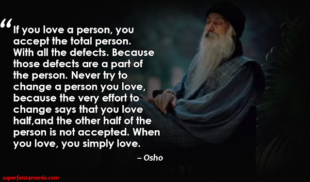 """If you love a person, you accept the total person. With all the defects. Because those defects are a part of the person. Never try to change a person you love, because the very effort to change says that you love half, and the other half of the person is not accepted. When you love, you simply love."""