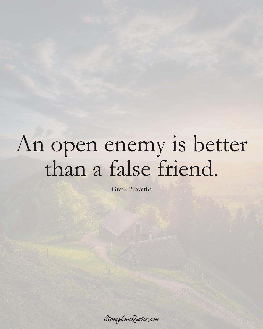 An open enemy is better than a false friend. (Greek Sayings);  #EuropeanSayings