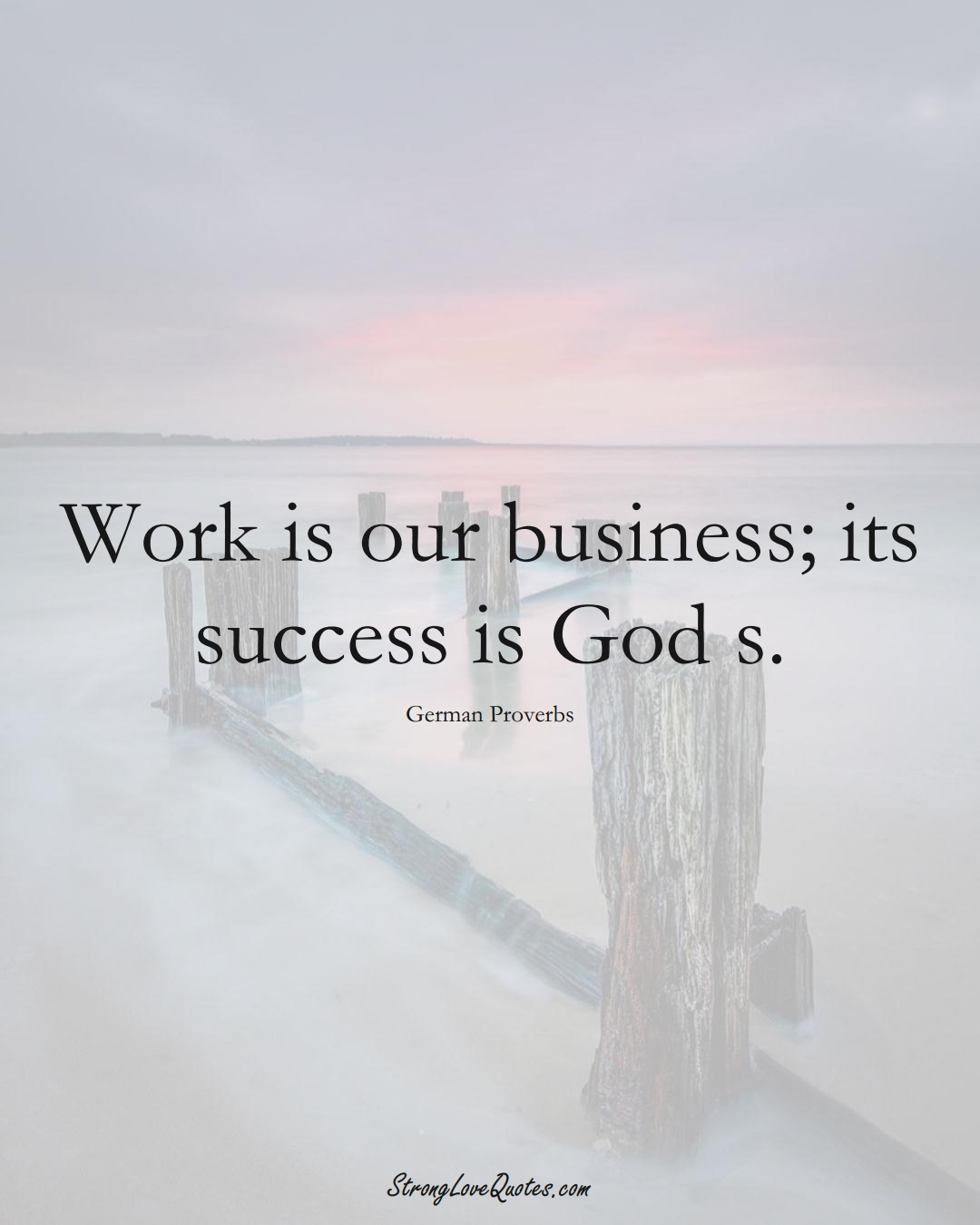Work is our business; its success is God s. (German Sayings);  #EuropeanSayings