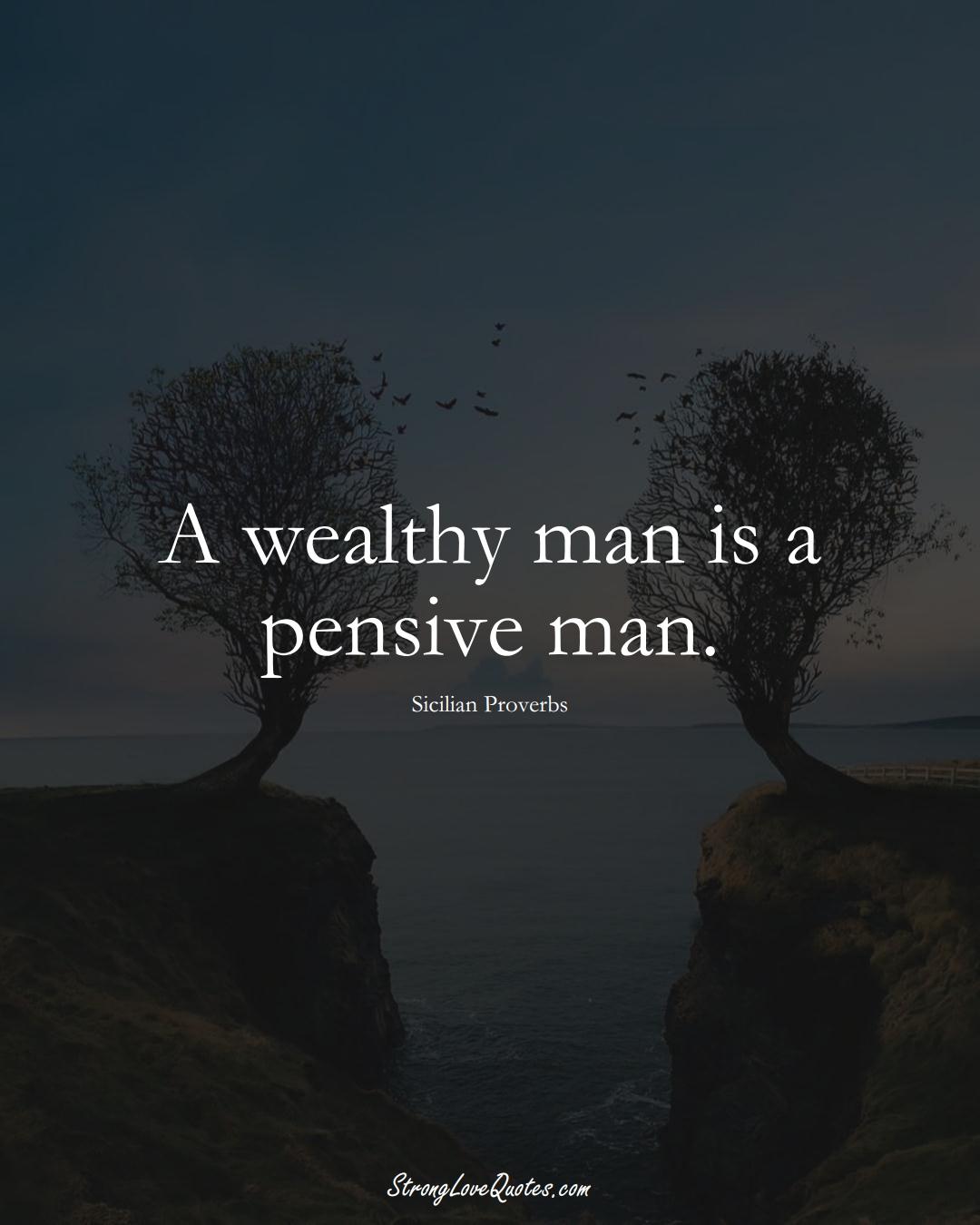 A wealthy man is a pensive man. (Sicilian Sayings);  #EuropeanSayings