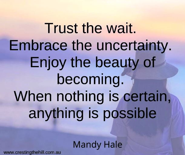 Mandy Hale — 'Trust the wait. Embrace the uncertainty. Enjoy the beauty of becoming. When nothing is certain, anything is possible'