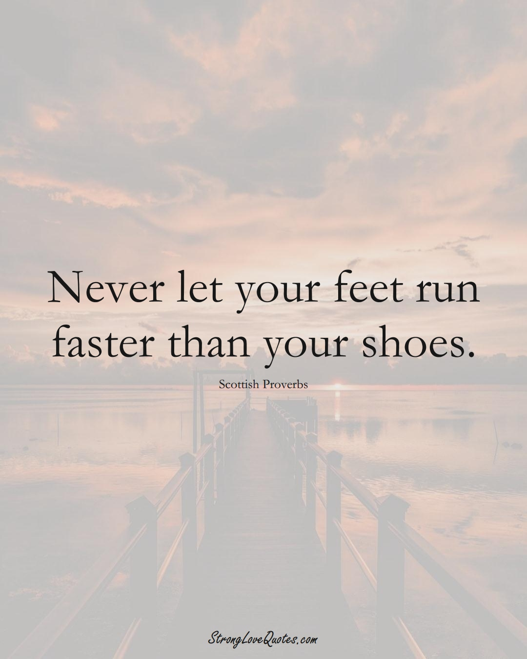 Never let your feet run faster than your shoes. (Scottish Sayings);  #EuropeanSayings