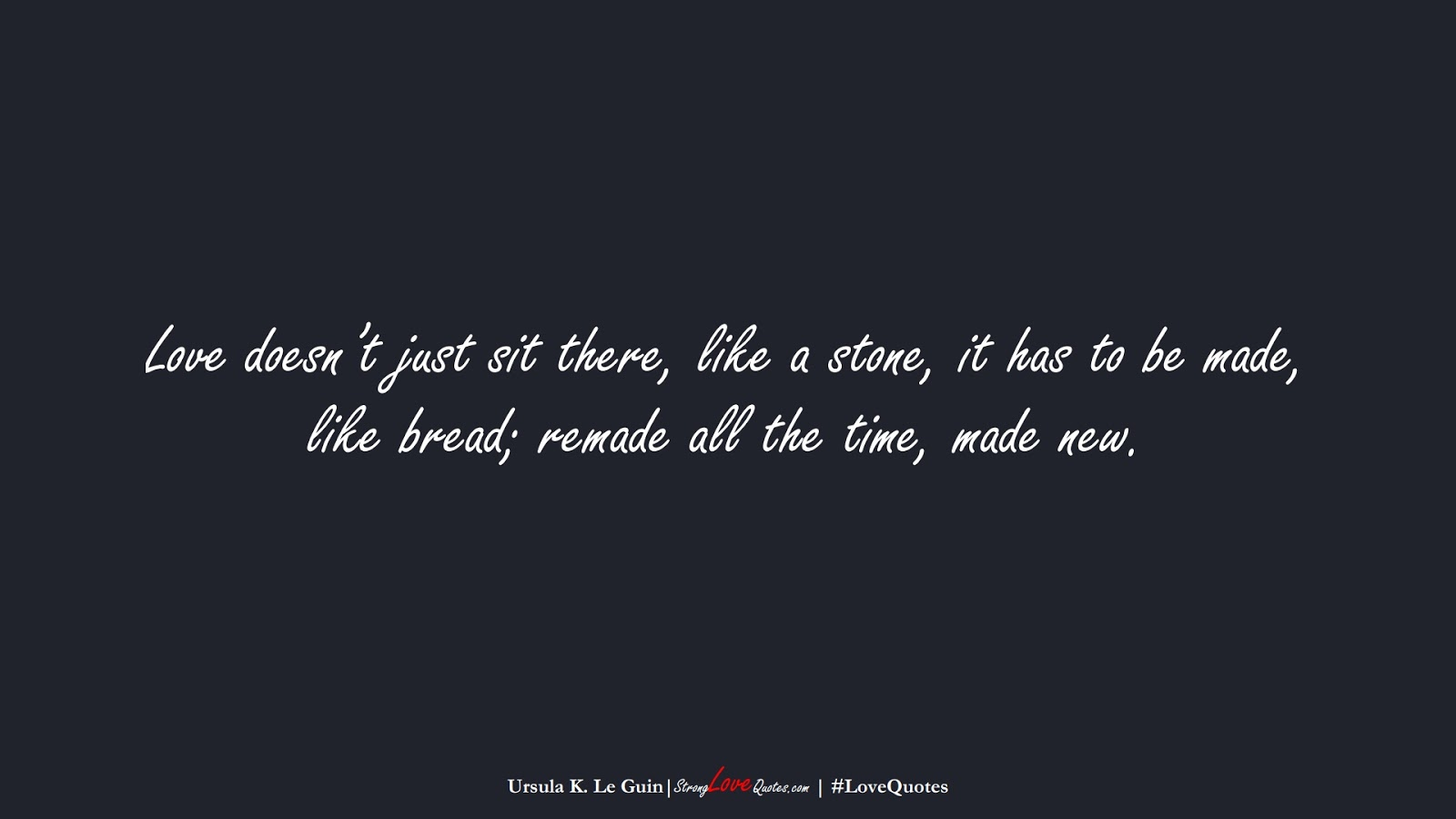 Love doesn't just sit there, like a stone, it has to be made, like bread; remade all the time, made new. (Ursula K. Le Guin);  #LoveQuotes