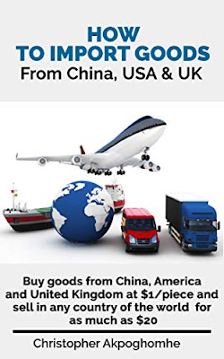 HOW TO IMPORT GOODS FROM CHINA, USA AND UK: Buy goods from China, America and United Kingdom at $1/piece and sell in any country of the world for as much as $20 by Christopher Akpoghomhe