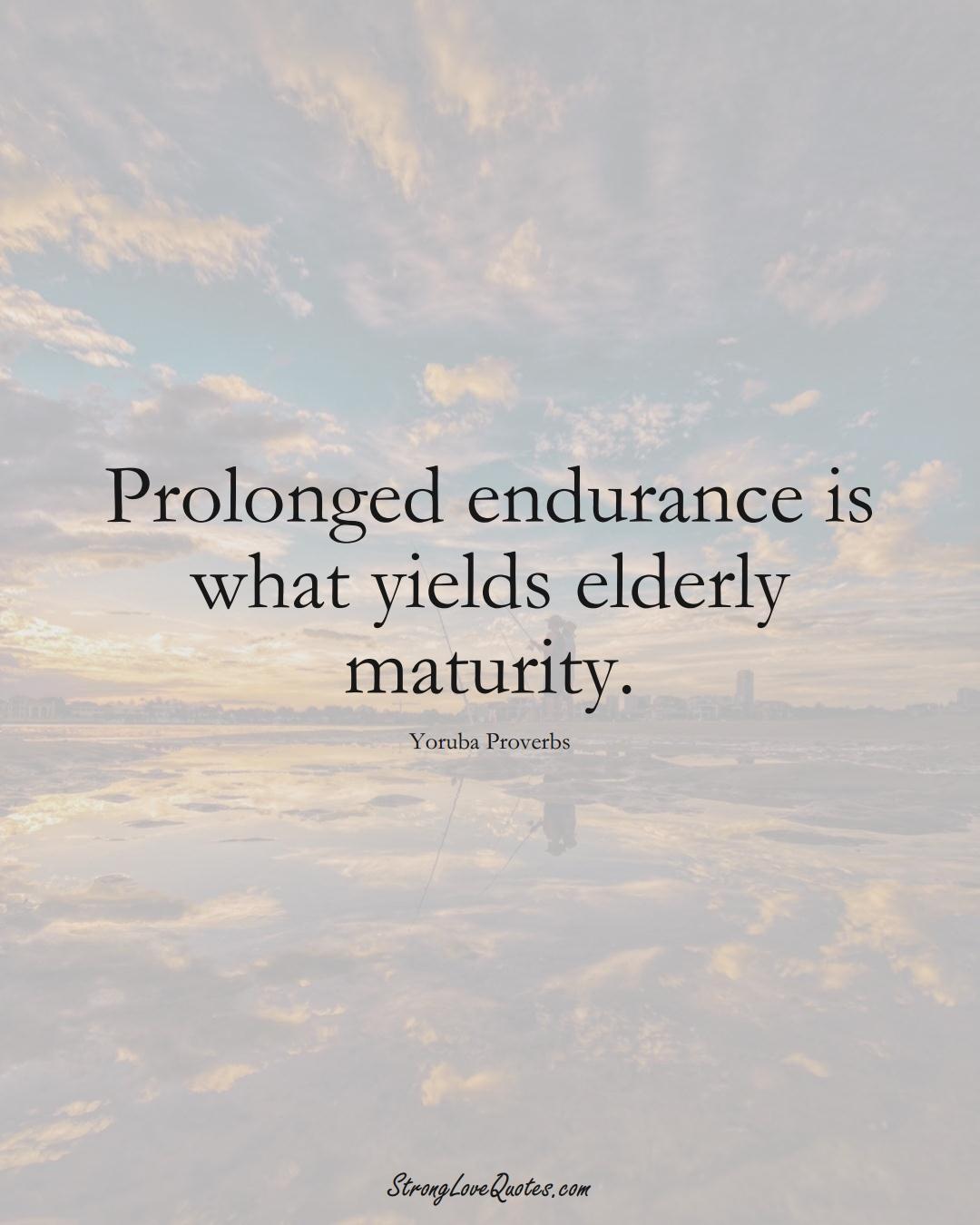 Prolonged endurance is what yields elderly maturity. (Yoruba Sayings);  #aVarietyofCulturesSayings