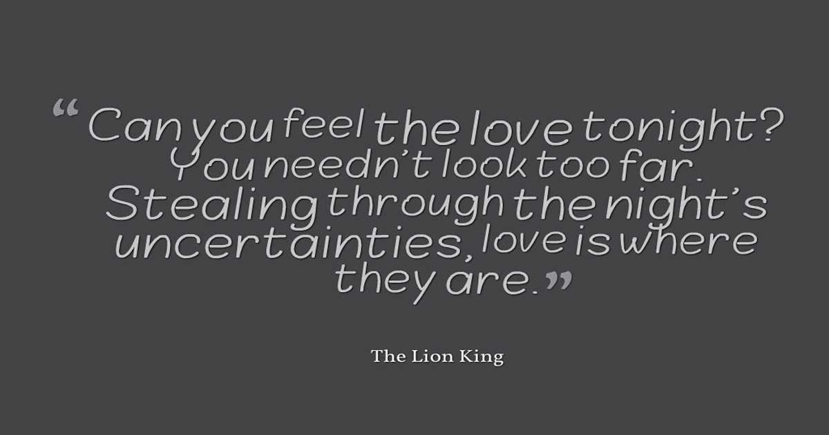 "Disney Love Quotes, ""Can you feel the love tonight? You needn't look too far. Stealing through the night's uncertainties, love is where they are."" ― The Lion King"