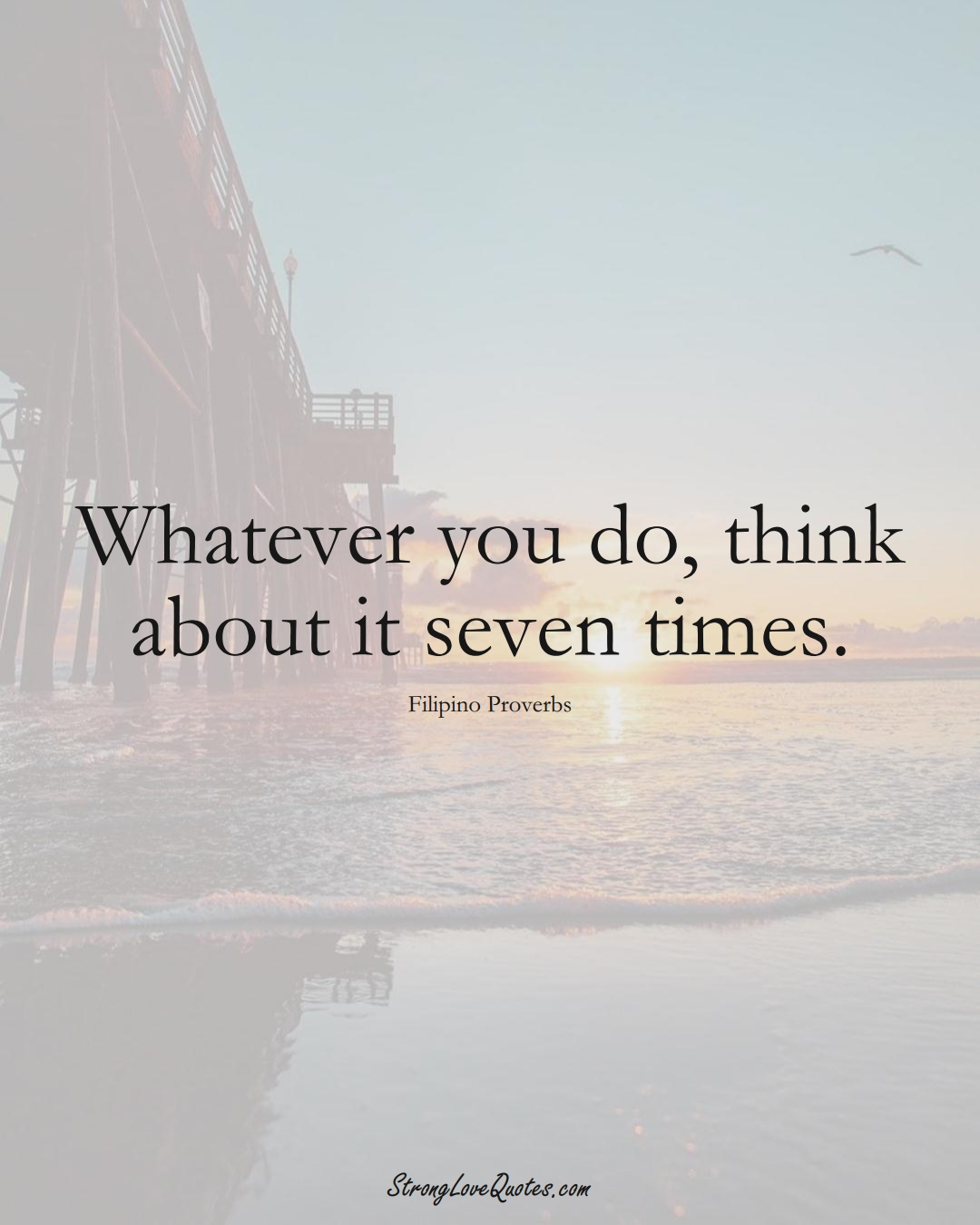 Whatever you do, think about it seven times. (Filipino Sayings);  #AsianSayings