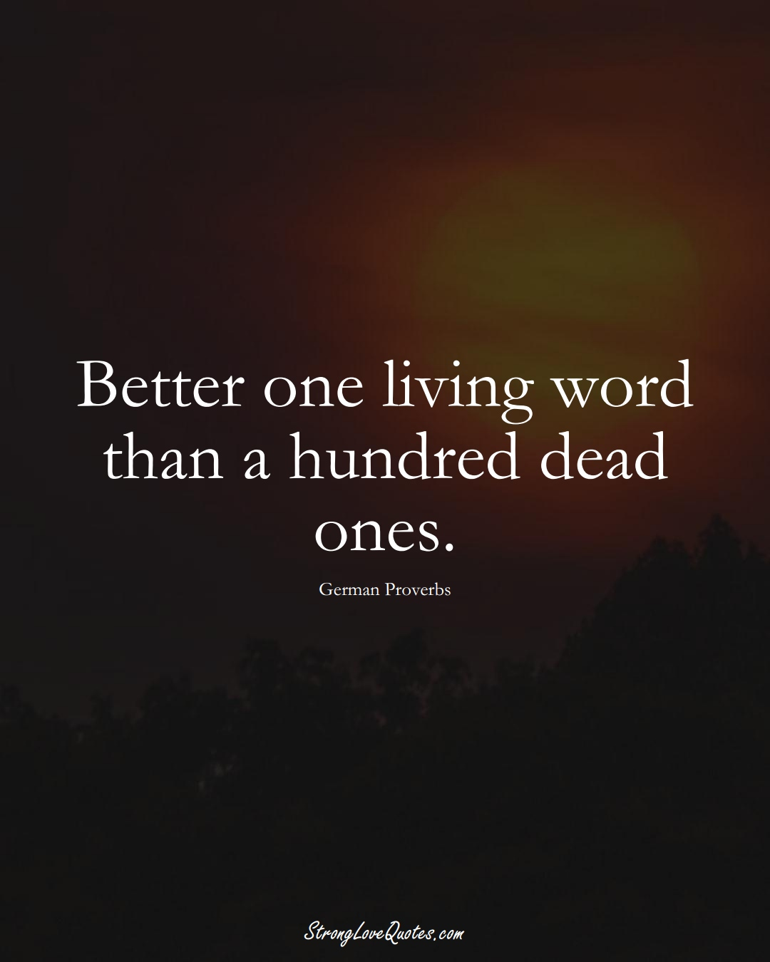 Better one living word than a hundred dead ones. (German Sayings);  #EuropeanSayings