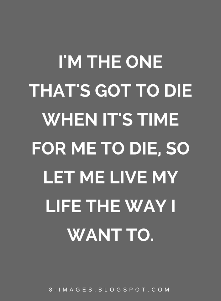 Quotes Im The One Thats Got To Die When Its Time For Me To Die