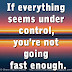 If everything seems under control, you're not going fast enough.
