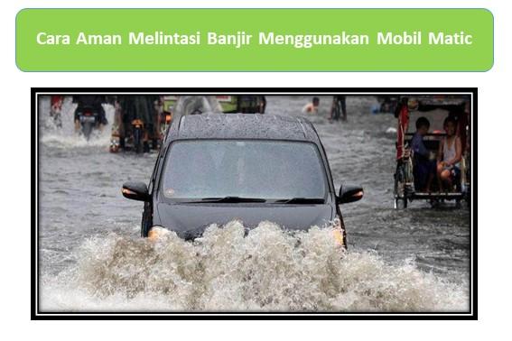 Cara Aman Melintasi Banjir Menggunakan Mobil Matic