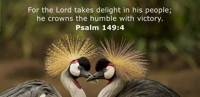 For the Lord takes delight in his people; he crowns the humble with victory.