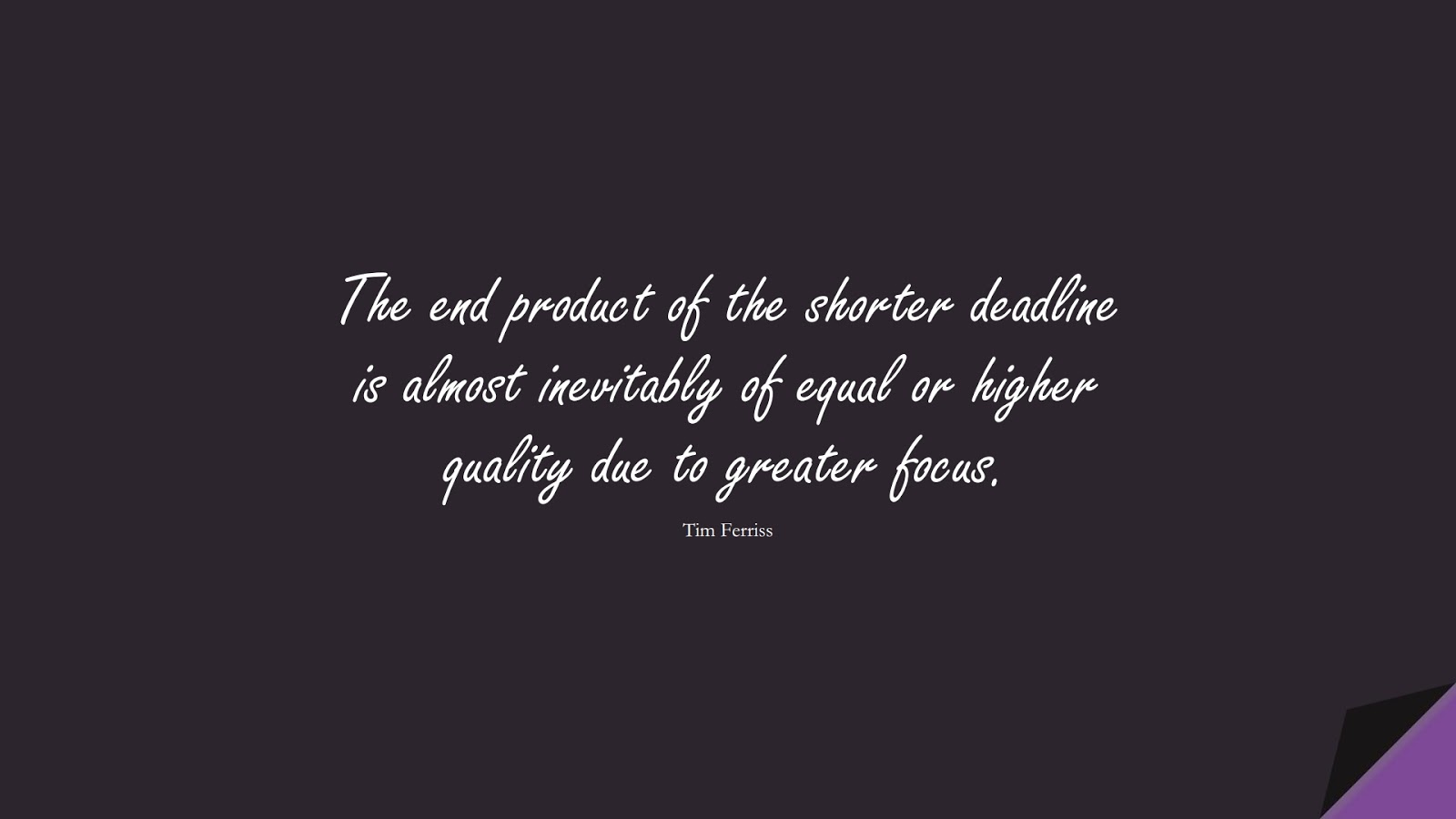The end product of the shorter deadline is almost inevitably of equal or higher quality due to greater focus. (Tim Ferriss);  #TimFerrissQuotes