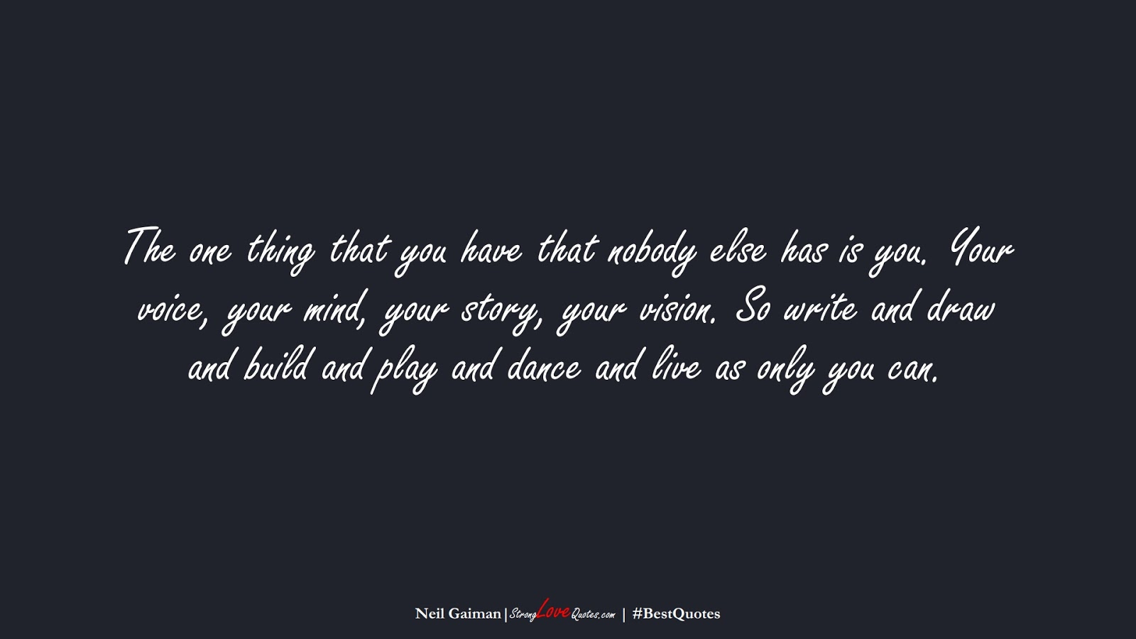 The one thing that you have that nobody else has is you. Your voice, your mind, your story, your vision. So write and draw and build and play and dance and live as only you can. (Neil Gaiman);  #BestQuotes