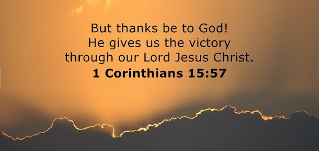 But thanks be to God! He gives us the victory through our Lord Jesus Christ.