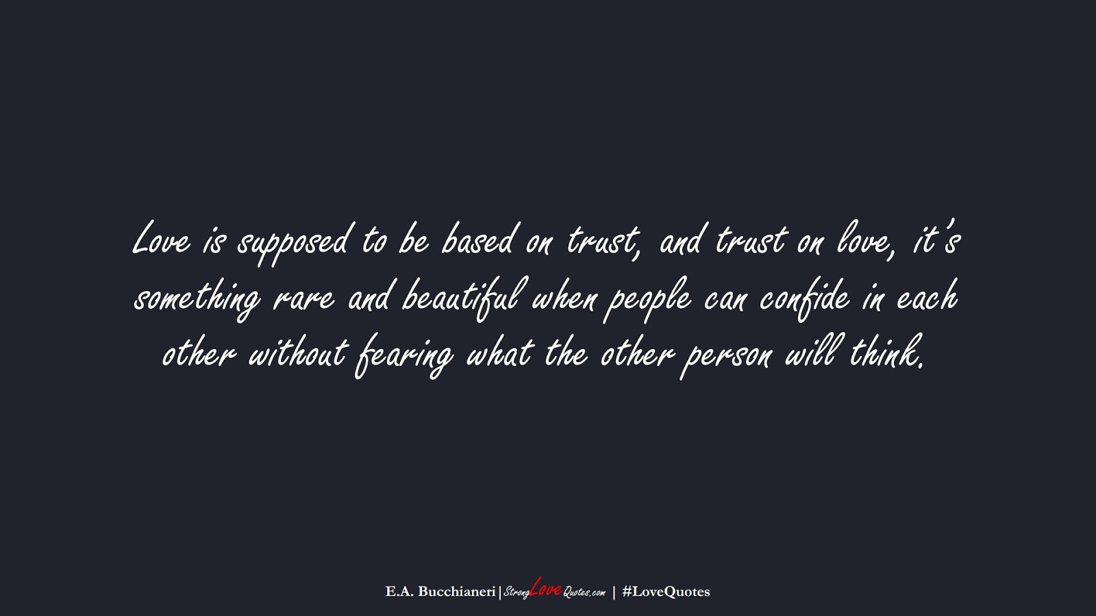 Love is supposed to be based on trust, and trust on love, it's something rare and beautiful when people can confide in each other without fearing what the other person will think. (E.A. Bucchianeri);  #LoveQuotes