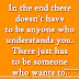 In the end there doesn't have to be anyone who understands you. There just has to be someone who wants to. ~Robert Breault