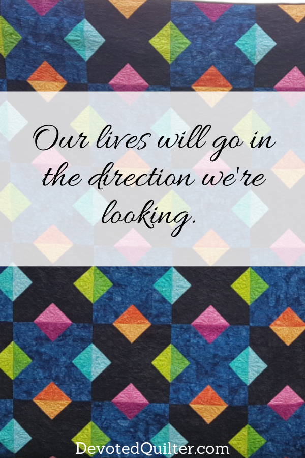 Our lives will go in the direction we're looking | DevotedQuilter.com