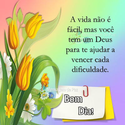 A vida não é fácil,  mas você tem um Deus  para te ajudar a vencer  cada dificuldade. Bom Dia!