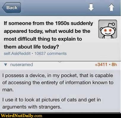 Someone from 1950s appeared today... what's most difficult thing about life to explain to them. A device in pocket capable of accessing all information known to man. Use it to look at pictures of cats and argue with strangers.