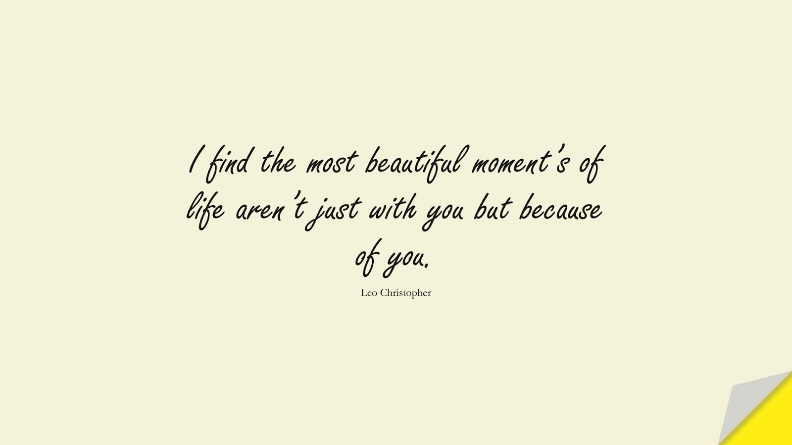 I find the most beautiful moment's of life aren't just with you but because of you. (Leo Christopher);  #LoveQuotes