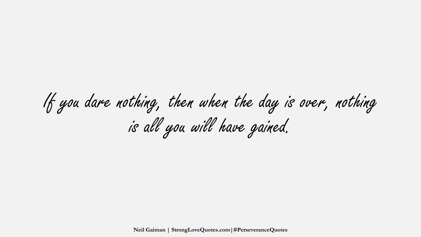 If you dare nothing, then when the day is over, nothing is all you will have gained. (Neil Gaiman);  #PerseveranceQuotes