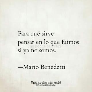 """""""Para qué sirve pensar en lo que fuimos si ya no somos."""" Mario Benedetti"""