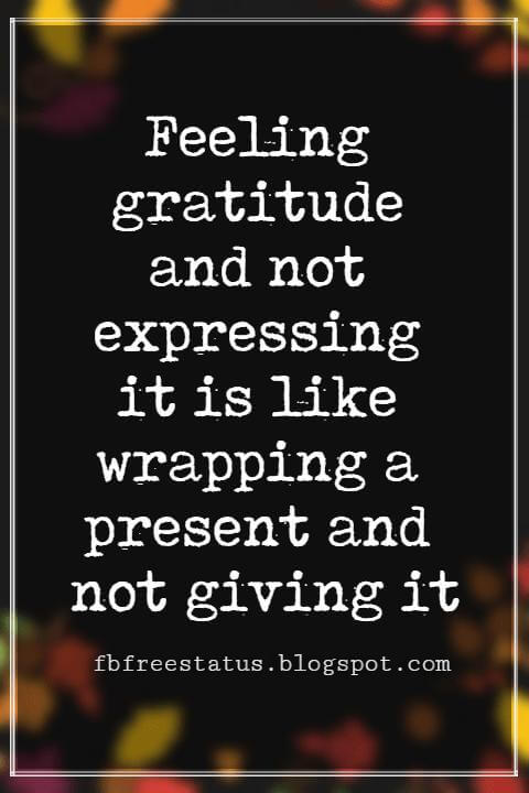 Inspirational Sayings For Thanksgiving Day, Feeling gratitude and not expressing it is like wrapping a present and not giving it.