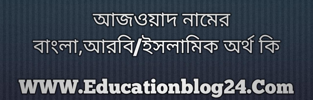 Azwad name meaning in Bengali, আজওয়াদ নামের অর্থ কি, আজওয়াদ নামের বাংলা অর্থ কি, আজওয়াদ নামের ইসলামিক অর্থ কি, আজওয়াদ কি ইসলামিক /আরবি নাম