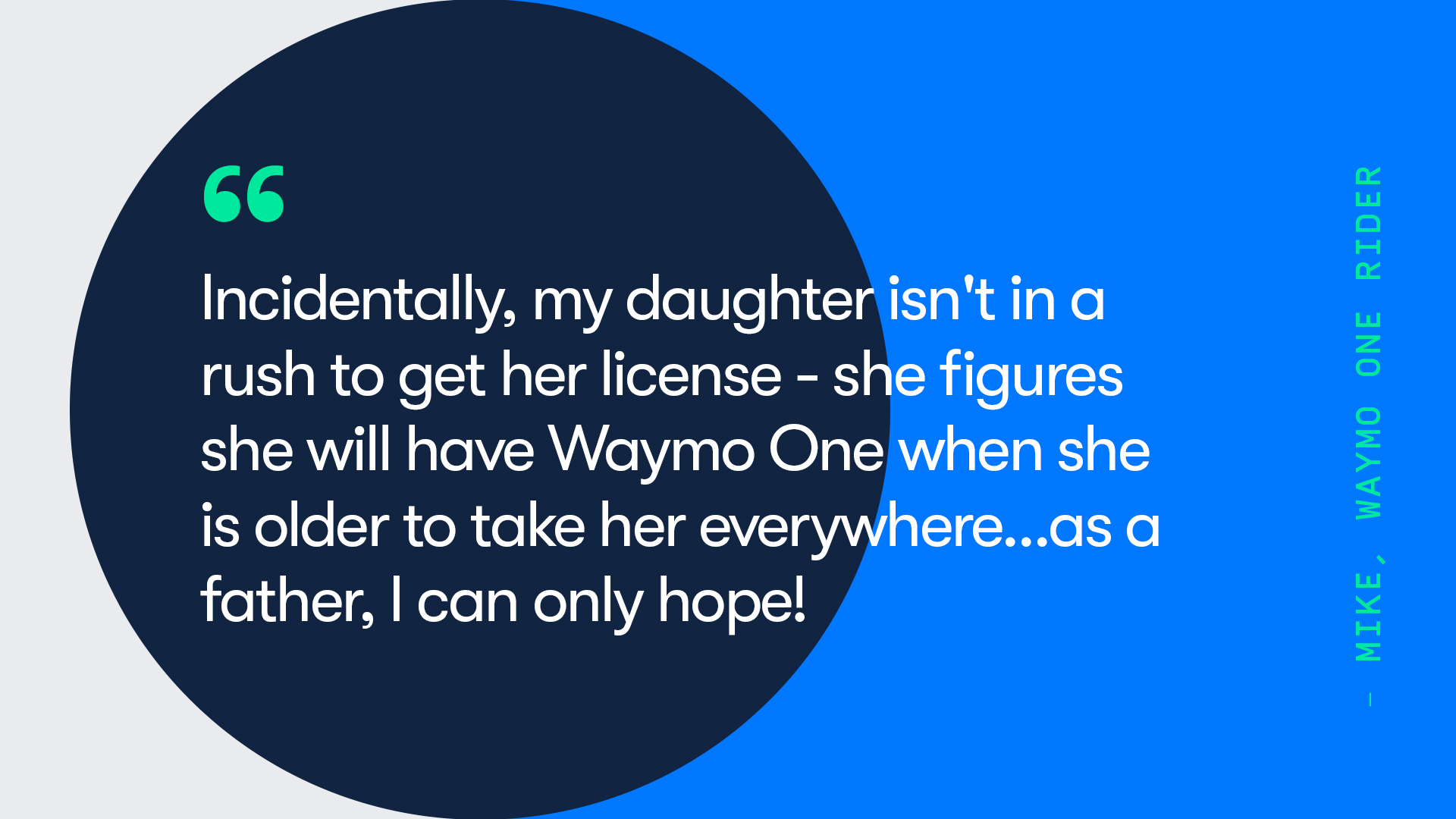 Thumbnail: Quote Incidentally, my daughter isn't in a rush to get her license- she figures she will have Waymo One when she is older to take her everywhere...as a father, I can only hope!