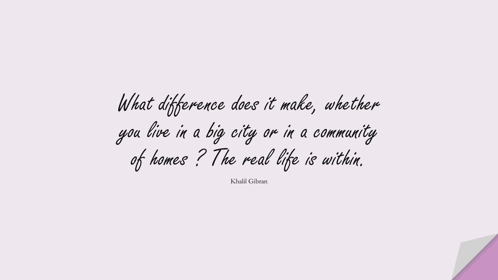 What difference does it make, whether you live in a big city or in a community of homes ? The real life is within. (Khalil Gibran);  #InspirationalQuotes