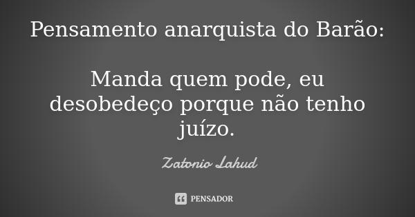 Pensamento anarquista do Barão:  Manda quem pode, eu desobedeço porque não tenho juízo.  Zatonio Lahud
