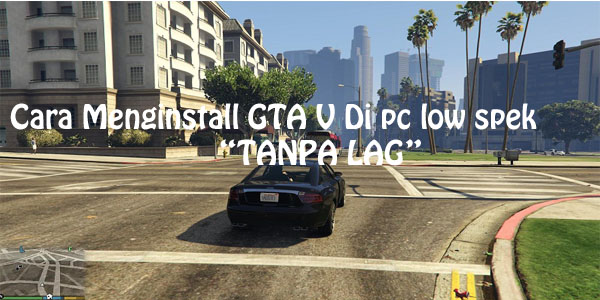 Cara Bermain GTA 5 (V) Tanpa Lag Di PC Low Spek