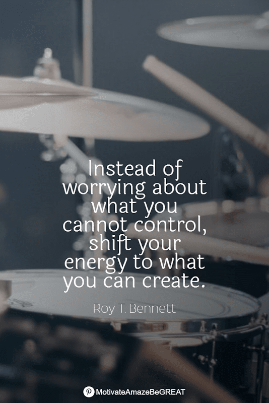 """Positive Mindset Quotes And Motivational Words For Bad Times: """"Instead of worrying about what you cannot control, shift your energy to what you can create."""" - Roy T. Bennet"""