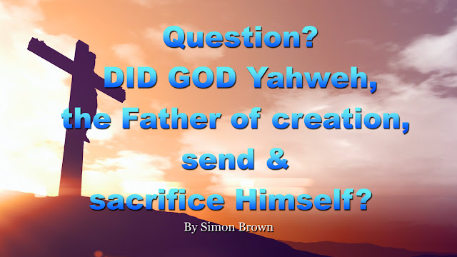 Question? DID GOD Yahweh, the Father of creation, send & sacrifice Himself or His SON?