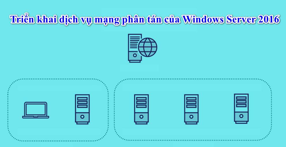 Triển khai dịch vụ mạng phân tán của Windows Server 2016