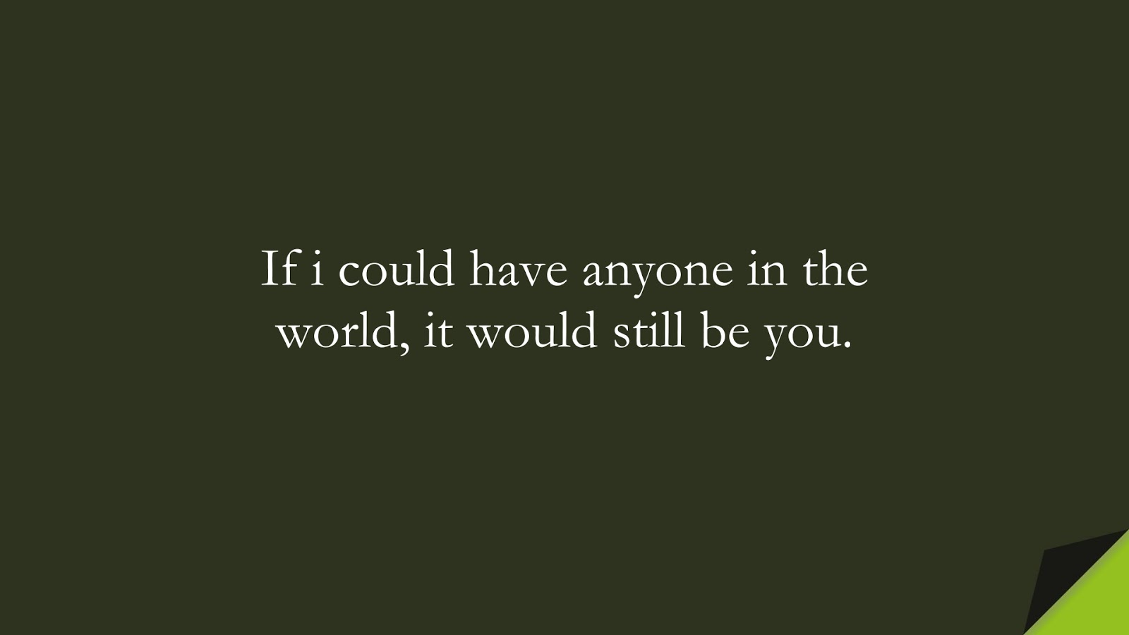 If i could have anyone in the world, it would still be you.FALSE