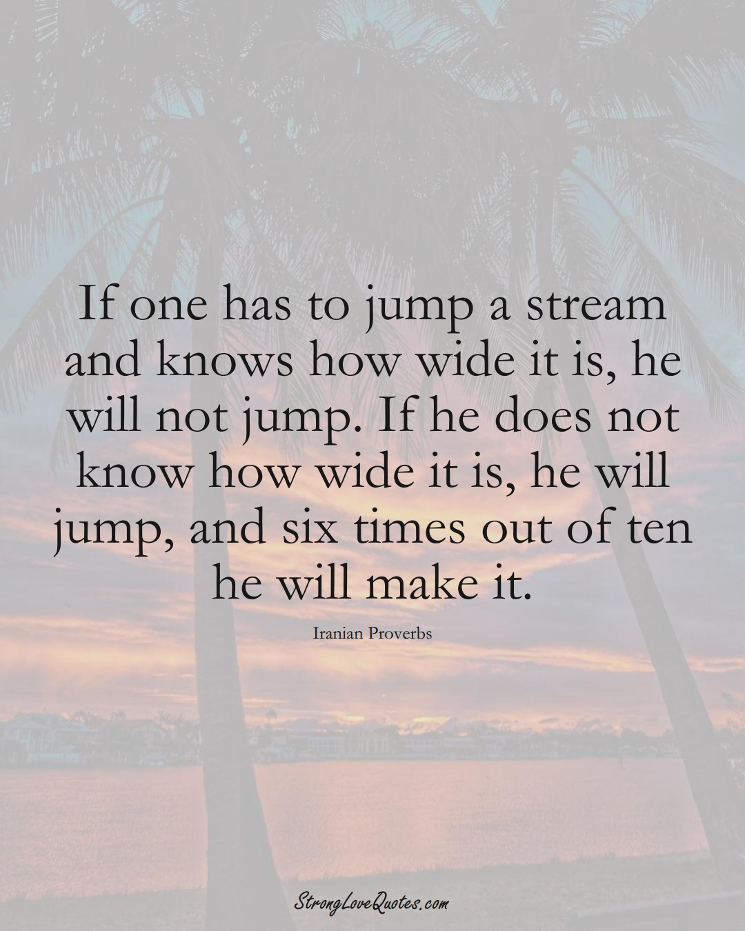 If one has to jump a stream and knows how wide it is, he will not jump. If he does not know how wide it is, he will jump, and six times out of ten he will make it. (Iranian Sayings);  #MiddleEasternSayings