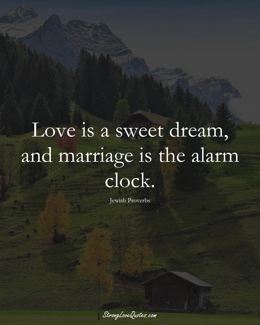 Love is a sweet dream, and marriage is the alarm clock. (Jewish Sayings);  #aVarietyofCulturesSayings