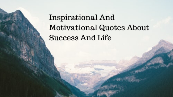 70 Inspirational And Motivational Quotes About Success And Life