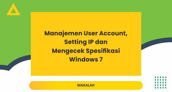 Manajemen User Account, Setting IP dan Mengecek Spesifikasi  pada Windows 7