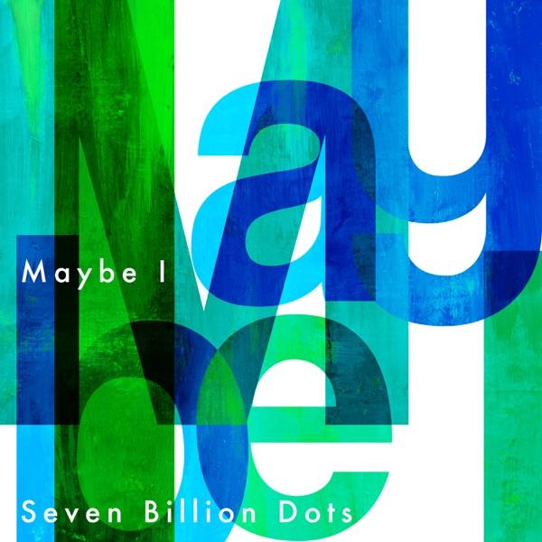 Seven Billion Dots – Maybe I