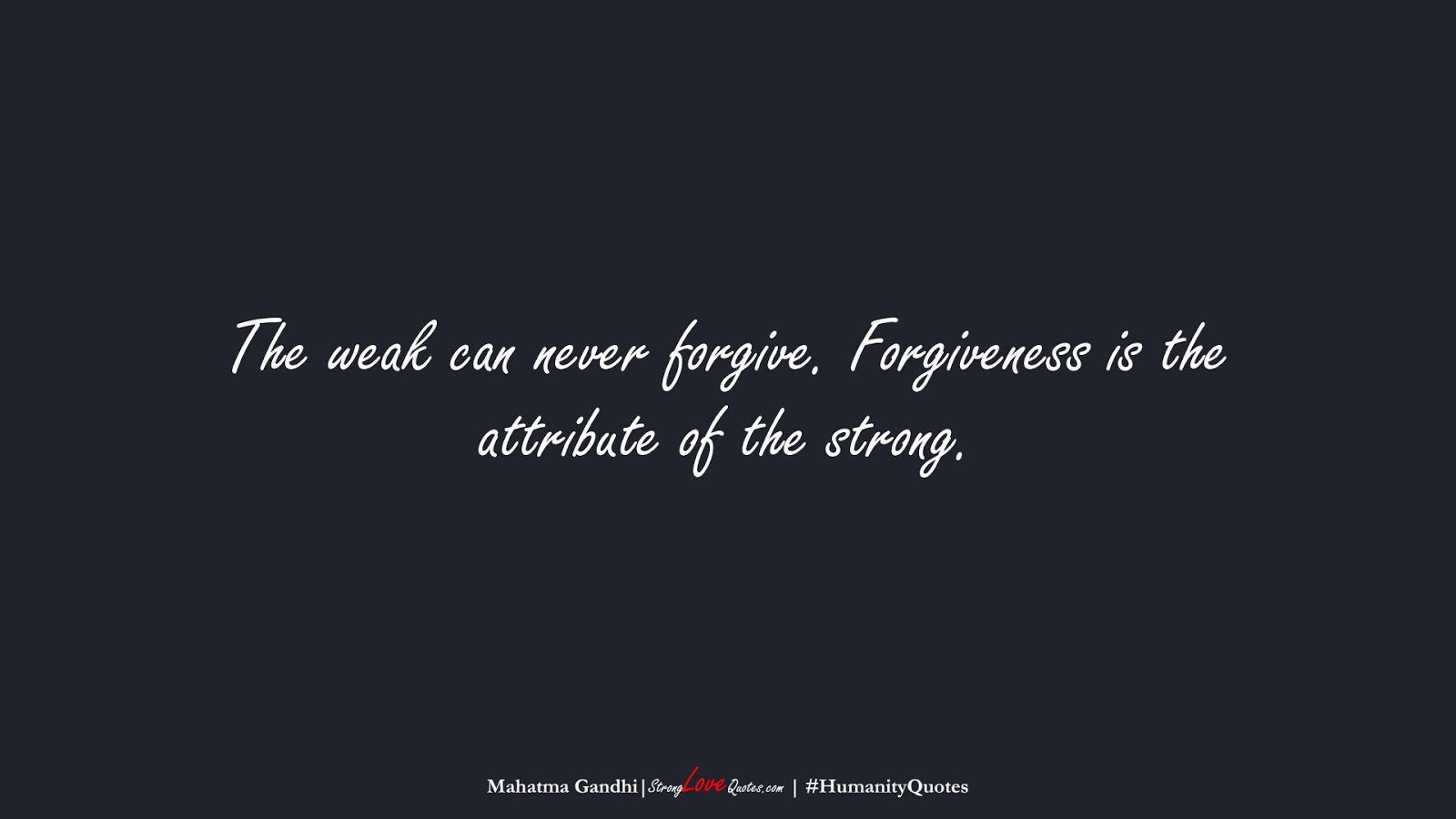 The weak can never forgive. Forgiveness is the attribute of the strong. (Mahatma Gandhi);  #HumanityQuotes