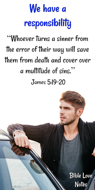 James 5:19-20 - We have a responsibility to our fellow believers