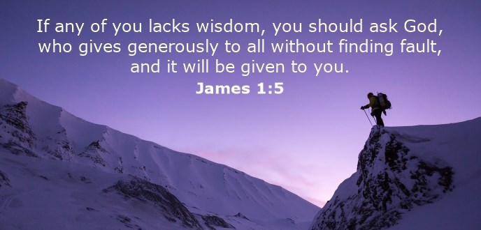 If any of you lacks wisdom, you should ask God, who gives generously to all without finding fault, and it will be given to you.