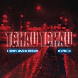 Baixar Tchau Tchau - Henrique e Diego Part. Dennis DJ Mp3