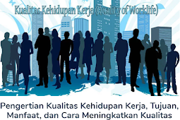 Membahas Materi Pengertian Kualitas Kehidupan Kerja, Tujuan, Manfaat, dan Cara Meningkatkan Kualitas Kehidupan Kerja Menurut Para Ahli Lengkap