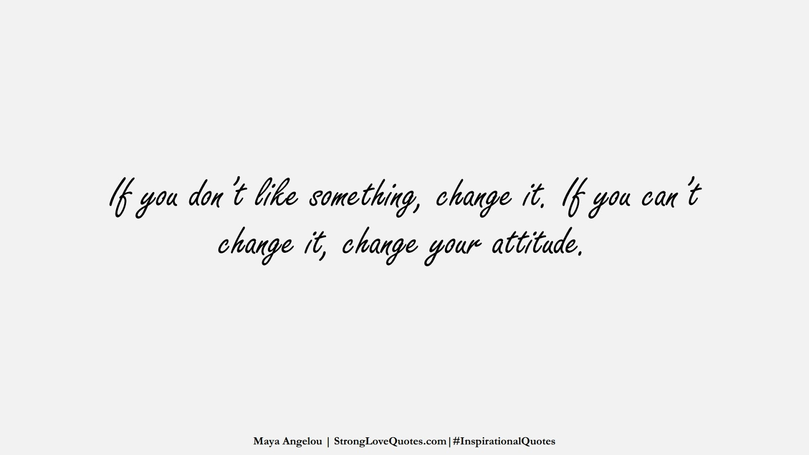 If you don't like something, change it. If you can't change it, change your attitude. (Maya Angelou);  #InspirationalQuotes
