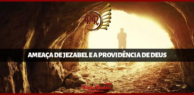 A AMEAÇA DE JEZABEL E A PROVIDÊNCIA DE DEUS