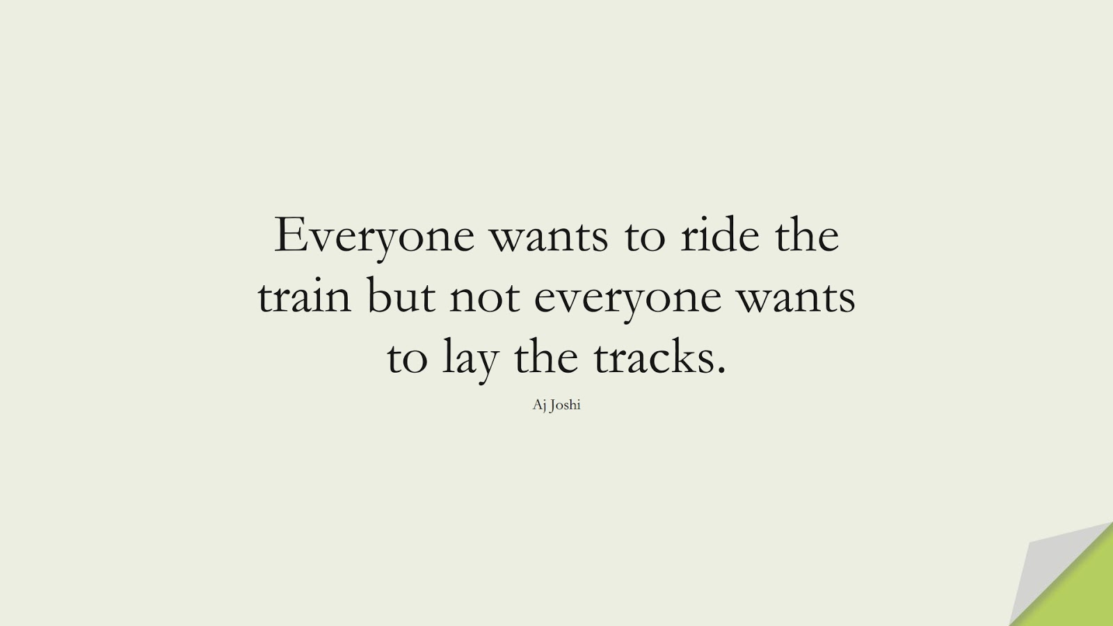 Everyone wants to ride the train but not everyone wants to lay the tracks. (Aj Joshi);  #HardWorkQuotes